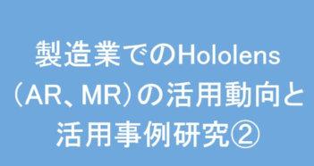 製造業でのHololens(AR、MR)の活用動向と活用事例研究②
