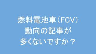 燃料電池車(FCV)動向の記事が多くないですか?