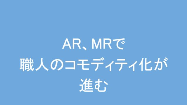 AR,MRで職人のコモディティ化が進む