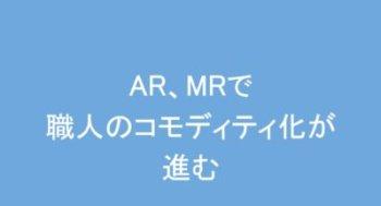 AR(拡張現実)MR(複合現実)で「職人のコモディティ化」が進む