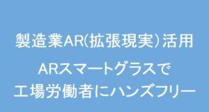 【製造業AR(拡張現実)活用】ARスマートグラスで工場労働者にハンドフリー