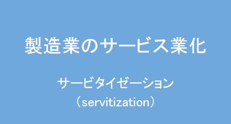 製造業のサービス業化。メーカーのサービタイゼーション(servitization)。受託製造業は元々サービス業。