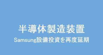 やや心配→Samsungが半導体設備投資を再度延期