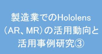 製造業でのHololens(AR、MR)の活用動向と活用事例研究③