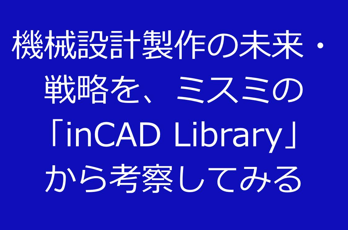 機械設計製作の未来・戦略を、ミスミの「inCAD Library」から考察してみる