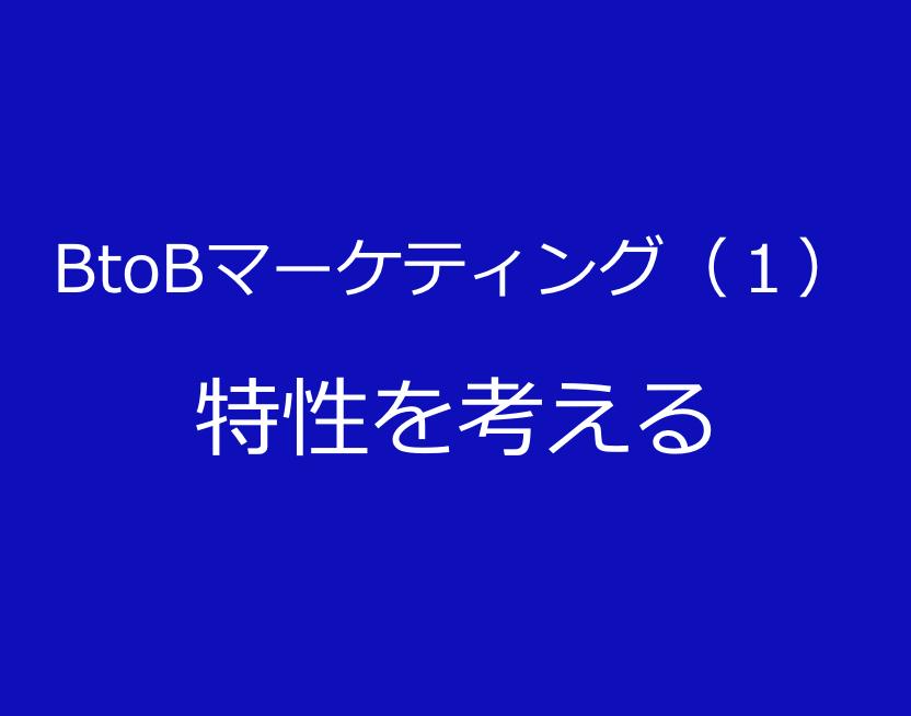 BtoBマーケティング(1)特性を考える
