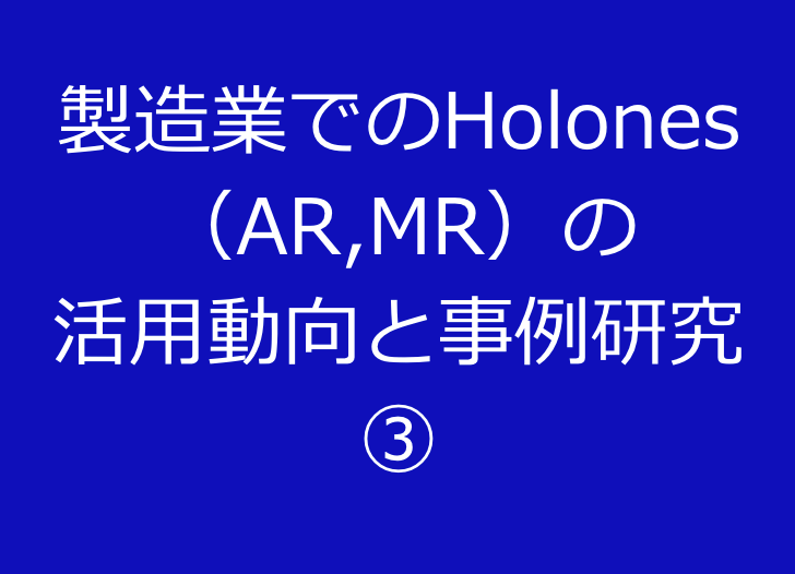 製造業でのHolones (AR,MR)の 活用動向と事例研究 ③