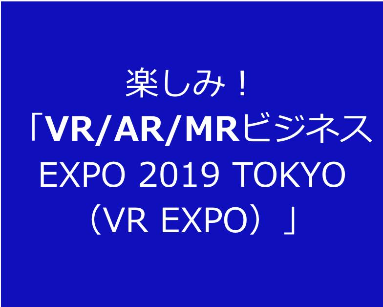 楽しみ! 「VR:AR:MRビジネス EXPO 2019 TOKYO (VR EXPO)」