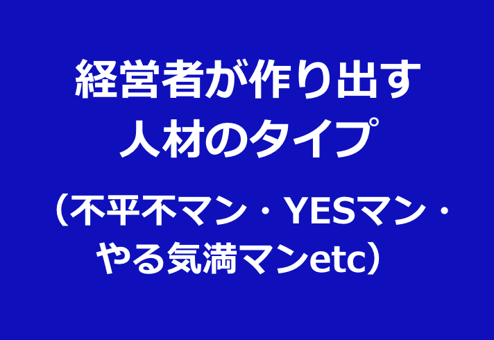 経営者作り出す 人材のタイプ (不平不マン・YESマン・ やる気満マンetc)