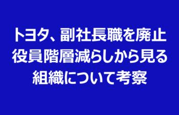 トヨタ、副社長職を廃止 役員階層減らしから見る 組織について考察