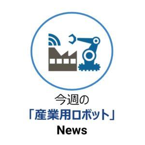 今週の 「産業用ロボット」 News