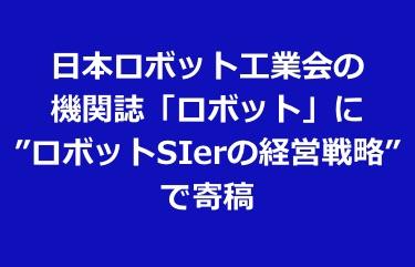 """日本ロボット工業会の機関誌「ロボット」に""""ロボットSIerの経営戦略""""で寄稿"""