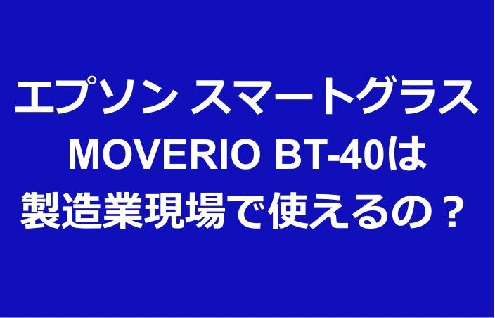 エプソン スマートグラス MOVERIO BT-40は 製造業現場で使えるの?